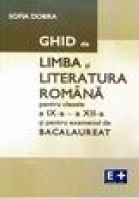 Ghid de limba si literatura romana pentru clasele a IX-a - a XII-a si pentru examenul de bacalaureat