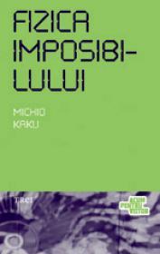 Fizica imposibilului. O explorare stiintifica a lumii fazerelor, campurilor de forte, teleportarii si calatoriilor in timp