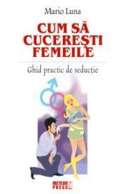 Cum sa cuceresti femeile Ghid practic de seductie