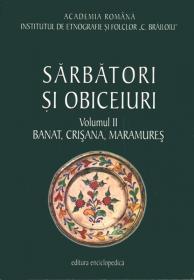 Sarbatori si obiceiuri. Banat, Crisana, Maramures. Vol. II