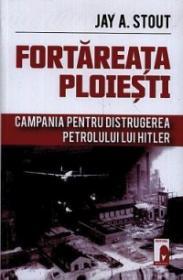 Fortareata Ploiesti. Campania pentru distrugerea petrolului lui Hitler