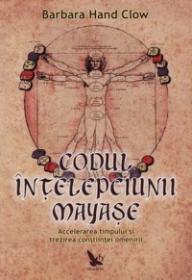 Codul intelepciunii mayase - accelerarea timpului si trezirea constiintei omenirii -