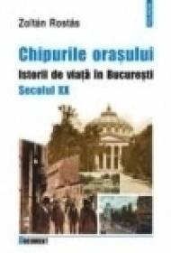 Chipurile orasului. Istorii de viata in Bucuresti. Secolul XX