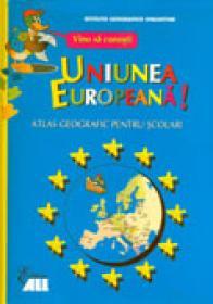 Vino Sa Cunosti Uniunea Europeana. Atlas Geografic Pentru Scolari