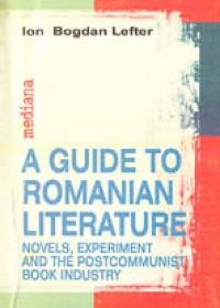A Guide To Romanian Literature: Novels, Experiment And The Post-communist Book Industry