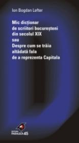 Mic Dictionar De Scriitori Bucuresteni Din Secolul Xix Sau Despre Cum Se Traia Altadata Fala De A Reprezenta Capitala